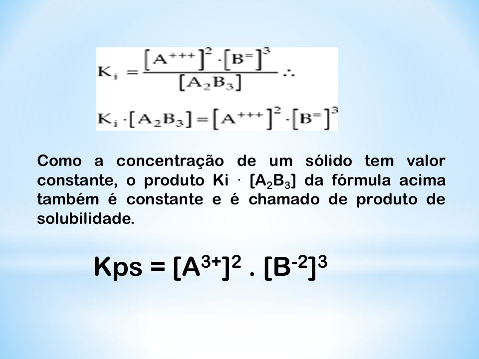 Como a concentração de um sólido tem valor constante, o produto Ki · [A2B3] da fórmula acima também é constante e é chamado de produto de solubilidade.